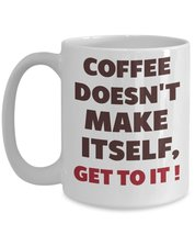 Coffee Doesn't Make Itself, Get To It! Coffee Mug - $17.76