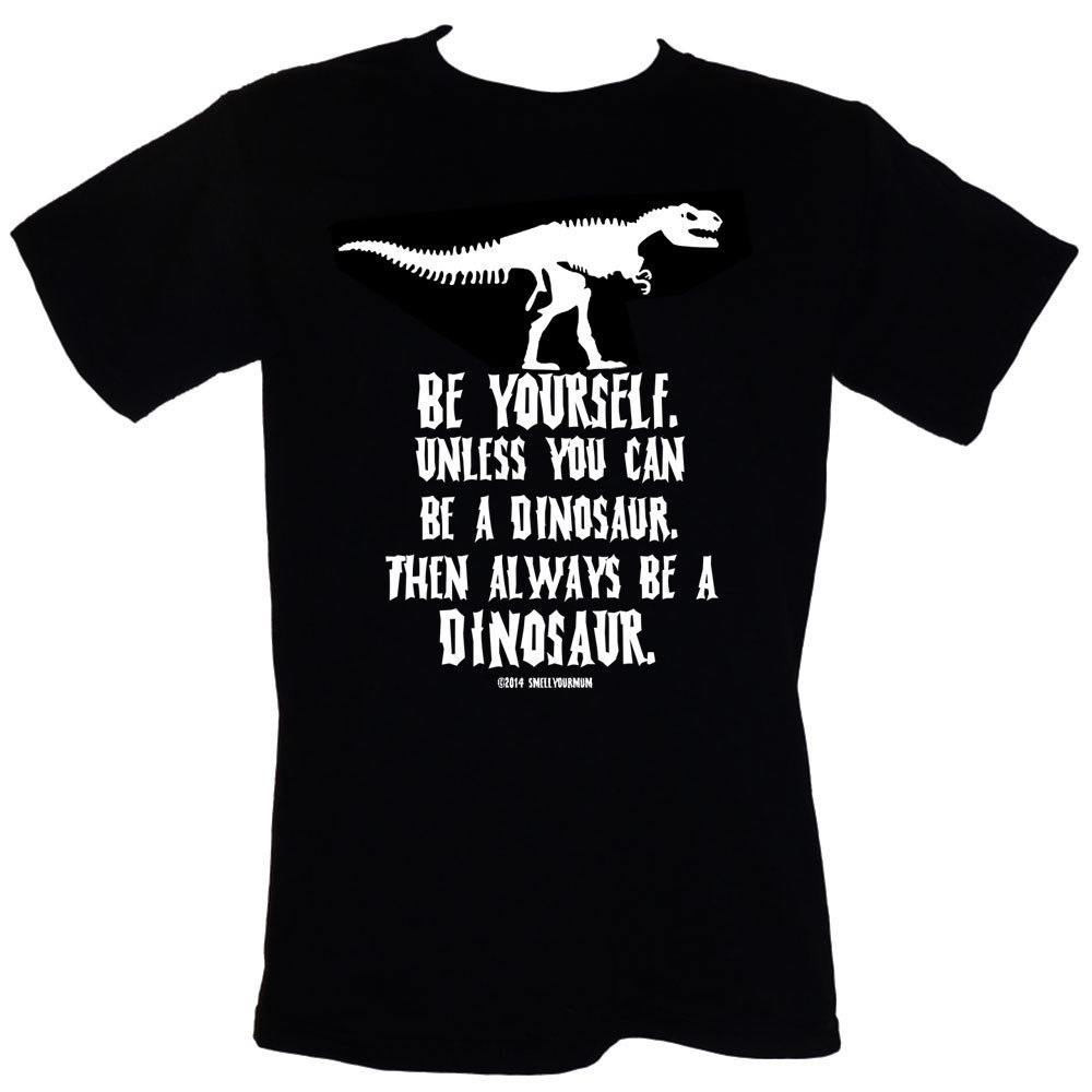 Primary image for Be Yourself. Unless You Can Be A Dinosaur. Then Always Be A Dinosaur - T-Shirt S