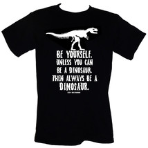 Be Yourself. Unless You Can Be A Dinosaur. Then Always Be A Dinosaur - T... - $16.55+