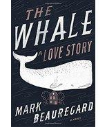 The Whale: A Love Story: A Novel [Hardcover] Beauregard, Mark - $1.90