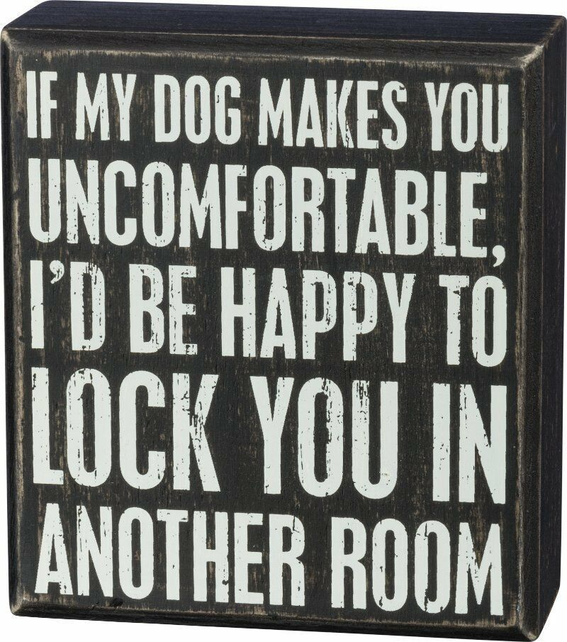 Sign If My Dog Makes You Uncomfortable I'd Be Happy To Lock You In Another Room