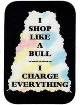 "I Shop Like A Bull I Charge Everything 3"" x 4"" Love Note Humorous Sayings Pocket - $2.69"