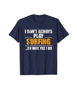 New Shirts - I Don't Always Play Surfing Oh Wait Yes I Do T-Shirt Men - $19.95+