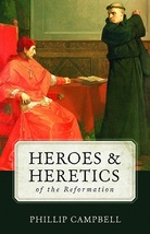 Heroes & Heretics of the Reformation by Phillip Campbell