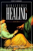 Miraculous Healing and You: What the Bible Teaches, What You Need to Know Wildeb