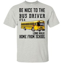 Be Nice To The Bus Driver It's A Long Walk Home From School Men Shirt S-6XL - $16.82+