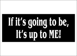 If it's going to be, it's up to ME! - bumper sticker - $5.00