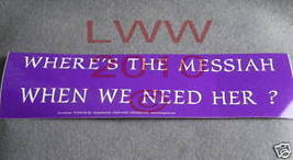 Where's the Messiah when we Need Her? Bumper Sticker - $1.50