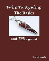 Wire Wrapping: the Basics and Beyond by Jim McIntosh (2007, Trade Paperback)