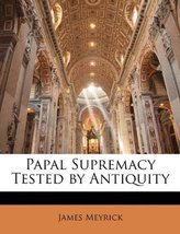 Papal Supremacy Tested by Antiquity [Paperback] [Feb 09, 2010] Meyrick, ... - $12.99