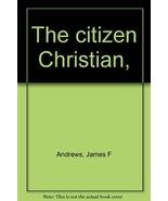 The citizen Christian, [Jan 01, 1968] Andrews, James F - $9.51