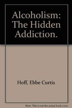 Alcoholism: The Hidden Addiction. Ebbe Curtis Hoff