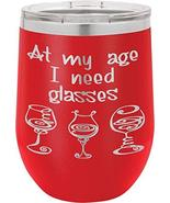 At My Age I Need Glasses - 12oz Stainless Steel Stemless Wine Glass Tumb... - $19.59