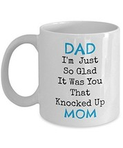 Dad, I'm Just So Glad It Was You That Knocked Up Mom - Novelty 11oz White Cerami - $14.84