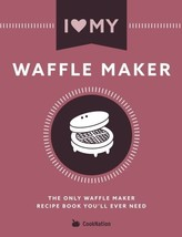 I Love My Waffle Maker: The Only Waffle Maker Recipe Book You'll Ever Need - ₹668.65 INR