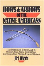 Bows & Arrows of the Native Americans: A Complete Step-by-Step Guide to Wooden B