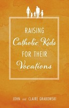 Raising Catholic Kids for Their Vocations by John and Claire Grabowski