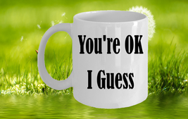 You're OK I Guess 11oz Coffee Mug A Gift For Friends - Back Color Text - $18.99