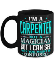 Carpenter Mug Not A Magician Might Be Confused Gift Mug  - $17.95