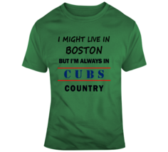 I Might Live In Boston But Im Always In Cubs Country Tee Chicago Fan T S... - $18.97+