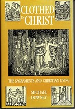 Clothed in Christ: The Sacraments and Christian Living Downey, Michael - $3.46