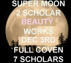 DISCOUNTS TO $102 DEC 3RD SUPER MOON 2 BEAUTY BLESSINGS 7 SCHOLARS COVEN MAGICK  - $51.00