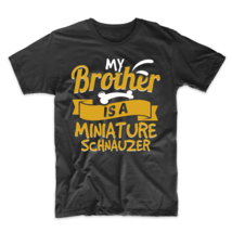 My Brother Is A Miniature Schnauzer Funny Dog Owner T-Shirt - $23.99+