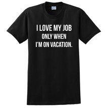 I love my job only when I'm on vacation funny cool trendy for her for him T Shir - $12.50