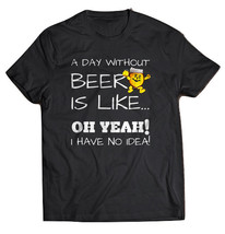 A Day Without Beer Is Like Oh Yeah I Have No Idea Black T-shirt - $19.99+