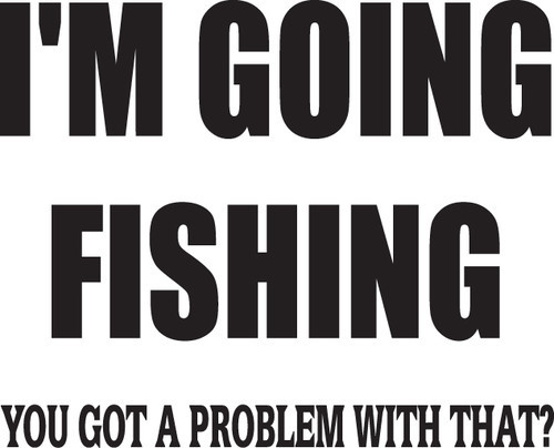 FISH DECAL #FH1/103 I'M GOING FISHING GOT A PROBLEM, TROUT BASS CAR TRUCK AUTO
