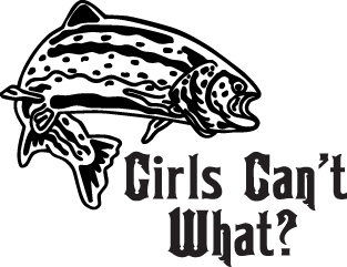 FISH DECAL #FH2/121 GIRLS CAN'T WHAT TROUT POLE ROD REEL CAR TRUCK AUTO SUV VAN