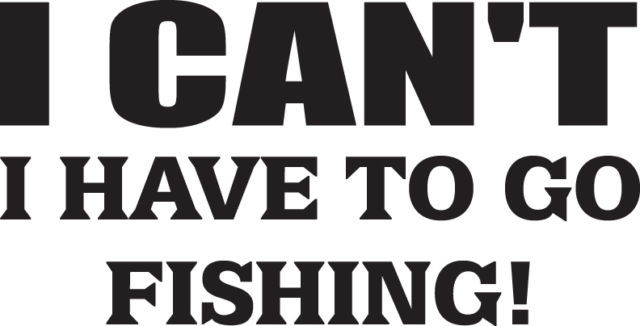 FISH DECAL #FH2/46 CAN'T HAVE TO GO FISHING LURE HOOK POLE ROD REEL CAR TRUCK