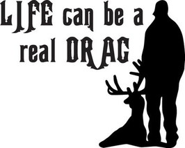 HUNT DECAL #HT2/98 LIFE CAN BE A DRAG DEER ELK MOOSE SHOOT RIFLE CAR TRU... - $14.75