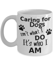 Dog Lovers Coffee Mug Gift Caring For Dogs It's Who I Am for Canine Love... - $14.84+