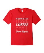 New Shirts - It's What I Do I Drink Coffee and I Know Things Funny Shirt... - $19.95+