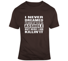 I Never Dreamed I'd Grow Up To Be An A**hole T Shirt - $26.99+