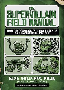 The Supervillain Field Manual: How to Conquer (Super) Friends and Incinerate Peo
