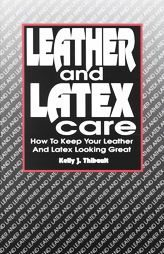LEATHER AND LATEX CARE Kelly J Thibault