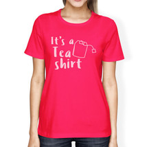 It's A Tea Shirt Women's Hot Pink Cotton T-Shirt Funny Design - $14.99+