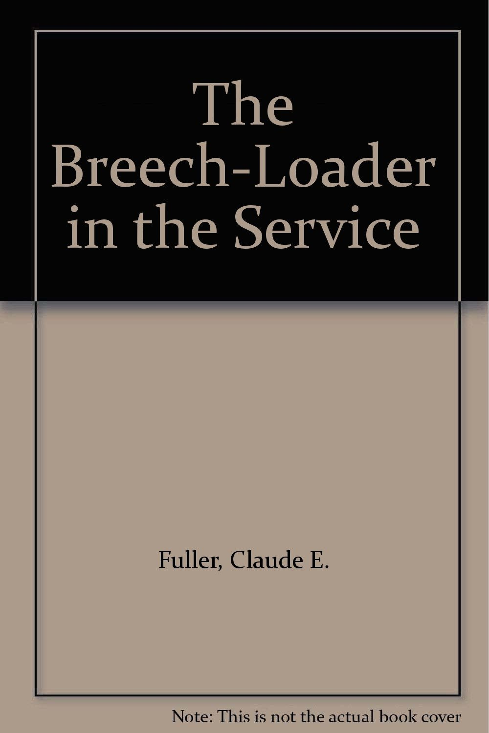 The Breech-Loader in the Service [Hardcover] [Jan 01, 1933] Fuller, Claude E.