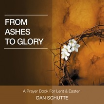 From Ashes to Glory by Dan Schutte