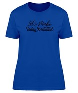 Quote Lets Make Today Beautiful  Women's Tee -Image by Shutterstock - $10.93+