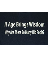 If Age Brings Wisdom Why Are There So Many Old Fools? Humor T-Shirt NEW - $14.99