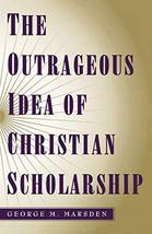 The Outrageous Idea of Christian Scholarship [Paperback] Marsden, George M. image 2