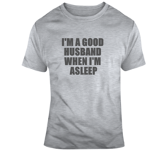 I'm A Good Husband When Asleep Funny Husband Father T Shirt - $19.99