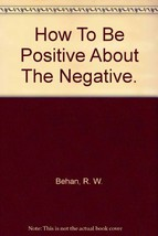 How To Be Positive About The Negative. [Paperback] by Behan, R. W. - $9.99