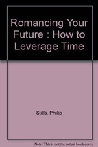 Romancing Your Future : How to Leverage Time by Stills, Philip - $16.99