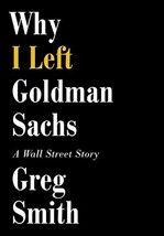 Why I Left Goldman Sachs: A Wall Street Story [Hardcover] Smith, Greg image 2