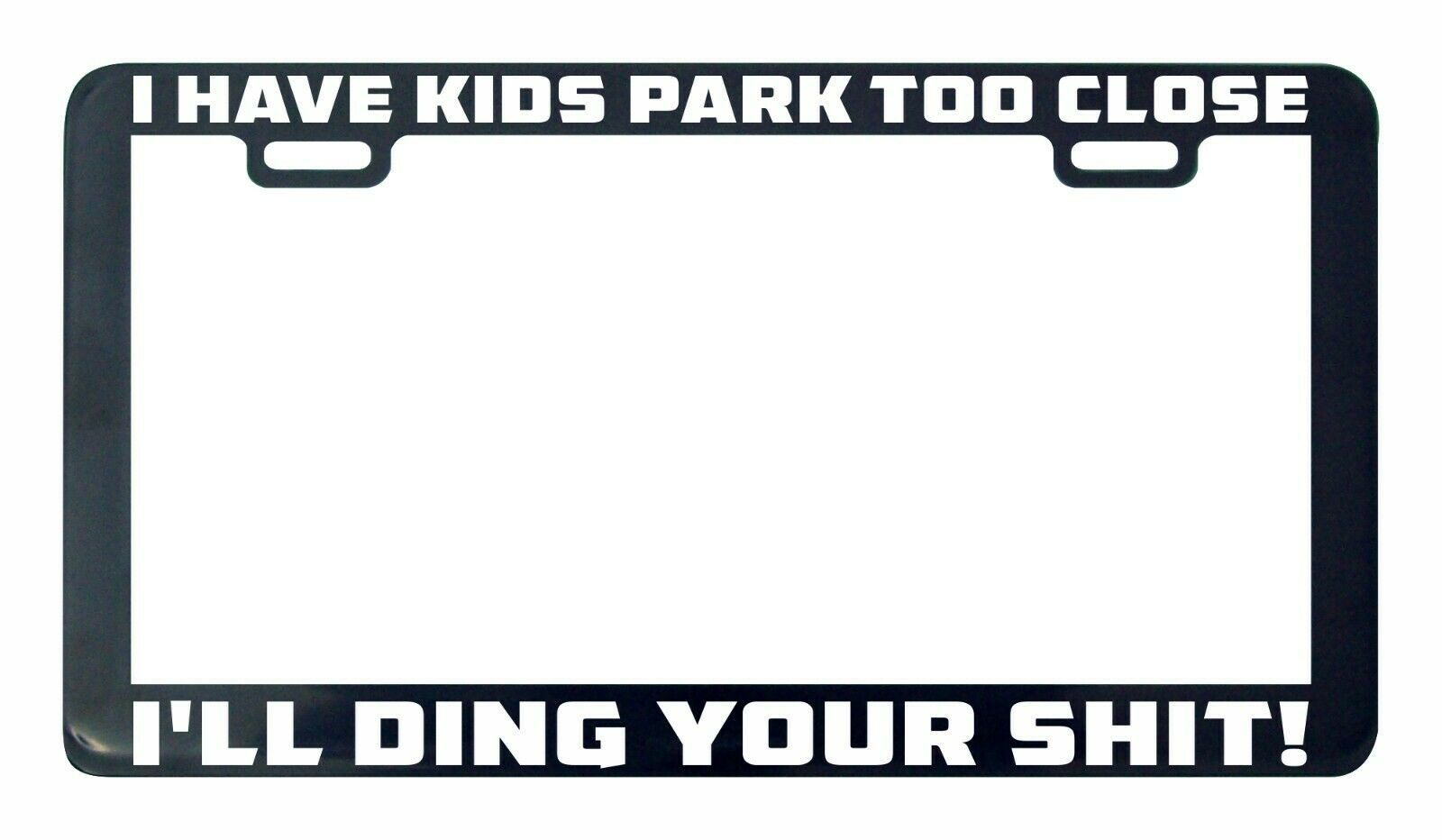Primary image for I Have Kids Park Too Close I'll Ding Your Sh#t license plate frame holder