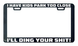 I Have Kids Park Too Close I'll Ding Your Sh#t license plate frame holder - $5.99